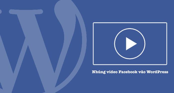 cách nhúng video trên facebook vào wordpress